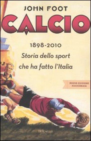 Calcio. 1898-2010. Storia dello sport che ha fatto l'Italia - John Foot |