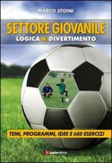 Calcio. Settore giovanile. Logica & divertimento. Temi, programmi, idee e 680 esercizi - Marco Stoini |