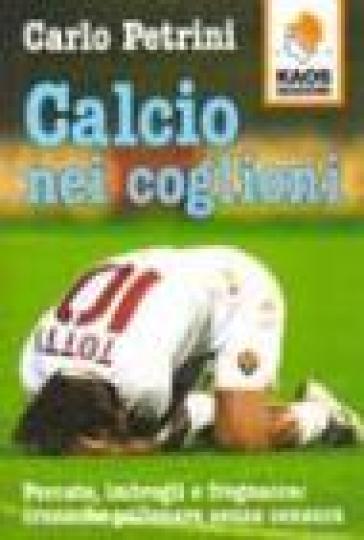 Calcio nei coglioni. Porcate, imbrogli e fregnacce: cronache pallonare senza censura - Carlo Petrini  