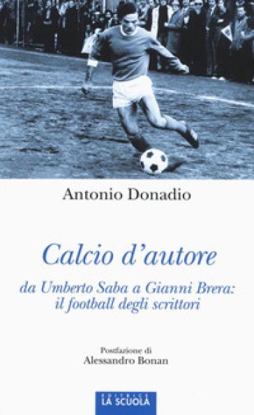 Calcio d'autore: da Umberto Saba a Gianni Brera: il football degli scrittori - Antonio Donadio | Thecosgala.com