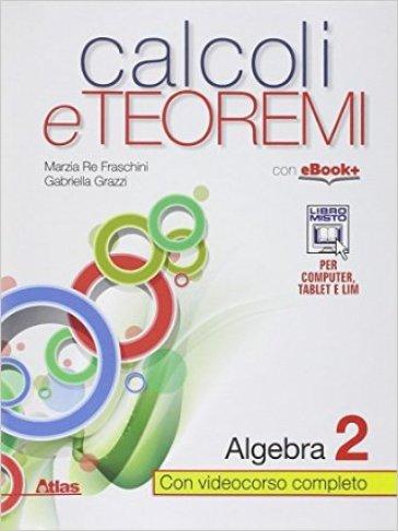 Calcoli e teoremi. Algebra. Per le Scuole superiori. Con e-book. Con espansione online. 2. - Marzia Re Fraschini  