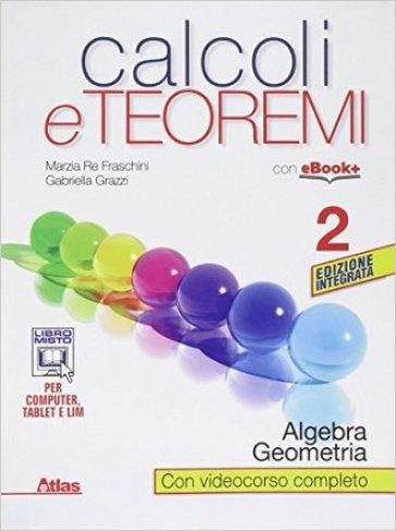 Calcoli e teoremi. Algebra e geometria. Per le Scuole superiori. Con e-book. Con espansione online. 2. - Marzia Re Fraschini  