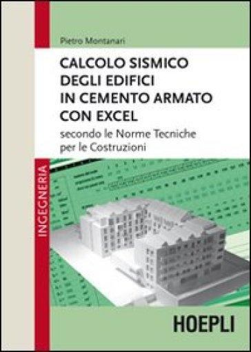 Calcolo sismico degli edifici in cemento armato con excel. Secondo le norme tecniche per le costruzioni - Pietro Montanari |