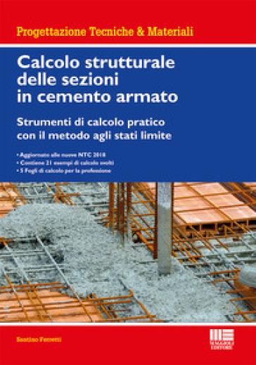 Calcolo strutturale delle sezioni in cemento armato. Strumenti di calcolo pratico con il metodo agli stati limite - Santino Ferretti  