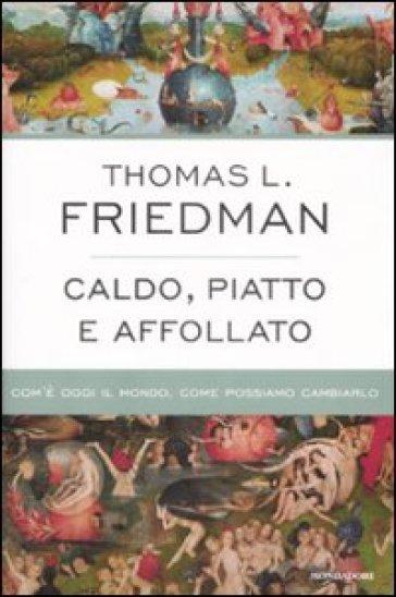Caldo, piatto e affollato. Com'è oggi il mondo, come possiamo cambiarlo - Thomas L. Friedman |