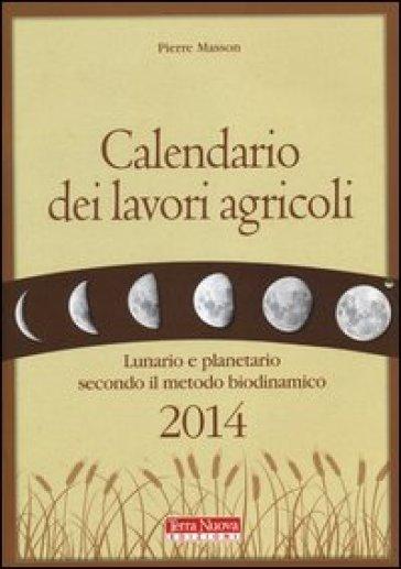 Calendario dei lavori agricoli 2014. Lunario e planetario secondo il metodo biodinamico - Pierre Masson  