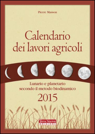 Calendario dei lavori agricoli 2015. Lunario e planetario secondo il metodo biodinamico - Pierre Masson | Thecosgala.com