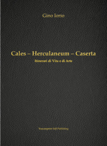 Cales, Herculaneum, Caserta. Itinerari di vita e arte - Gino Iorio | Kritjur.org