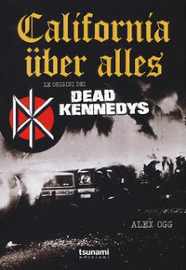 California uber alles. Le origini dei Dead Kennedys - ALEX OGG  