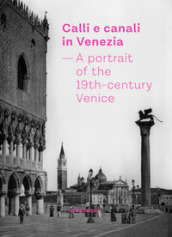 Calli e canali in Venezia. A portrait of the 19th-century Venice. Ediz. italiana, inglese e francese