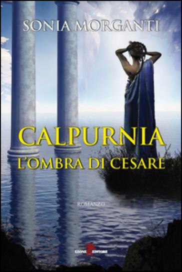 Calpurnia. L'ombra di Cesare - Sonia Morganti | Rochesterscifianimecon.com