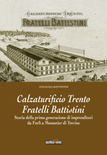 Calzaturificio Trento Fratelli Battistini. Storia della prima generazione di imprenditori da Forlì a Monastier di Treviso - Annalisa Battistini |