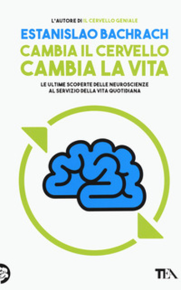 Cambia il cervello, cambia la vita. Le ultime scoperte delle neuroscienze al servizio della vita quotidiana - Bachrach Estanislao | Thecosgala.com
