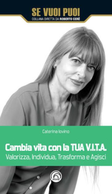 Cambia vita con la tua V.I.T.A. Valorizza, Individua, Trasforma e Agisci - Caterina Iovino |