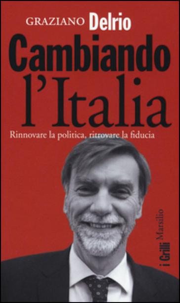 Cambiando l'Italia. Rinnovare la politica, ritrovare la fiducia - Graziano Delrio |