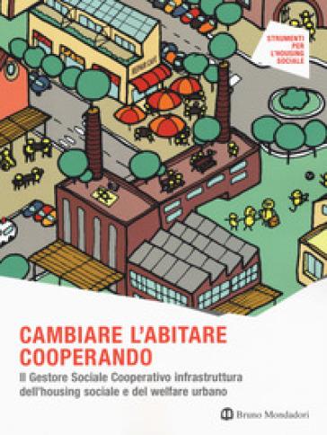 Cambiare l'abitare cooperando. Il gestore sociale cooperativo infrastruttura dell'housing sociale e del welfare urbano - Giordana Ferri |