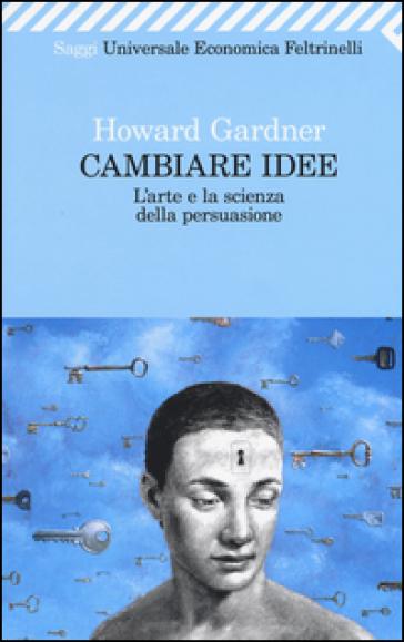Cambiare idee. L'arte e la scienza della persuasione - Howard Gardner  