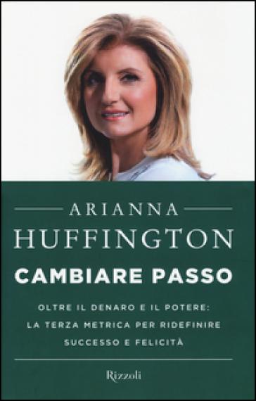 Cambiare passo. Oltre il denaro e il potere: la terza metrica per ridefinire successo e felicità - Arianna Huffington |