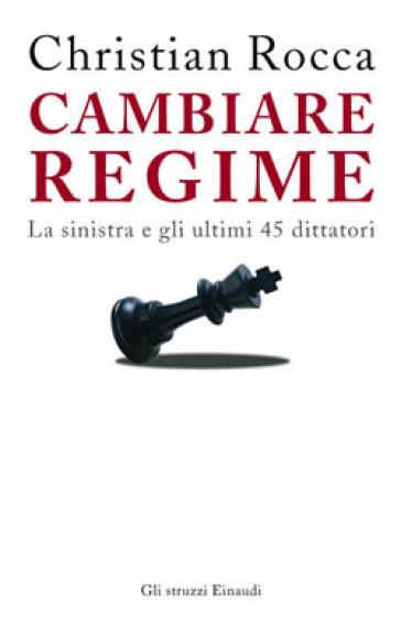 Cambiare regime. La sinistra e gli ultimi 45 dittatori - Christian Rocca  