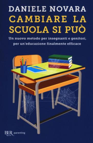 Cambiare la scuola si può. Un nuovo metodo per insegnanti e genitori, per un'educazione finalmente efficace - Daniele Novara |