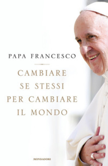 Cambiare se stessi per cambiare il mondo - Papa Francesco (Jorge Mario Bergoglio) |