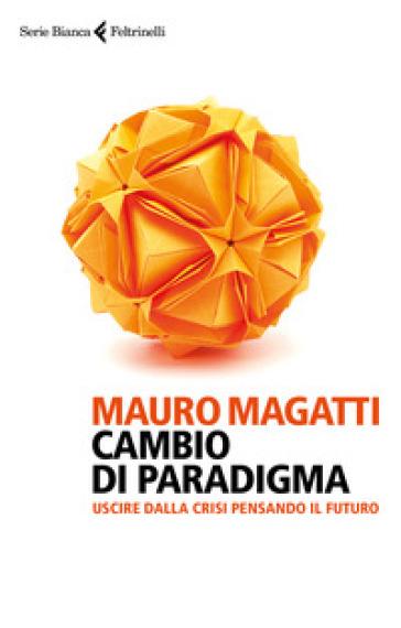 Cambio di paradigma. Uscire dalla crisi pensando il futuro - Mauro Magatti | Thecosgala.com