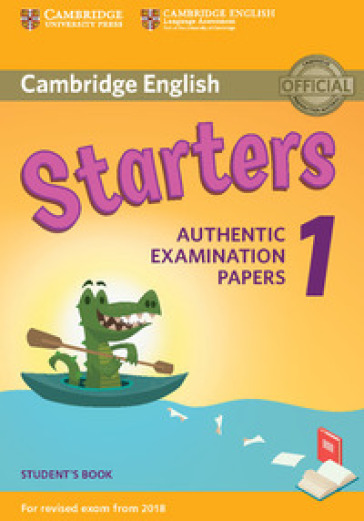 Cambridge English Starters 1. Authentic Examination Papers for Revised Exam from 2018. Starters 1. Student's Book