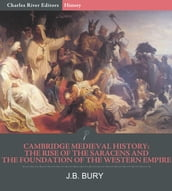Cambridge Medieval History: The Rise of the Saracens and the Foundation of the Western Empire