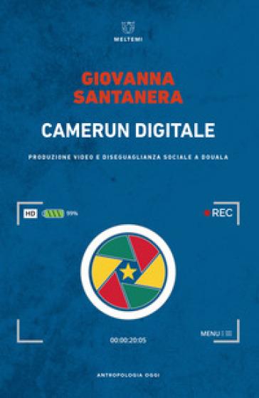 Camerun digitale. Produzione video e disuguaglianza sociale a Douala - Giovanna Santanera |