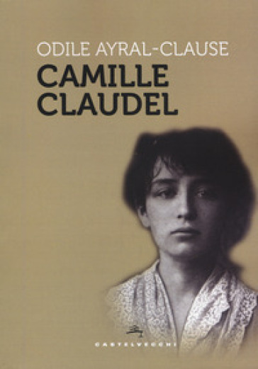 Camille Claudel - Odile Ayral-Clause |