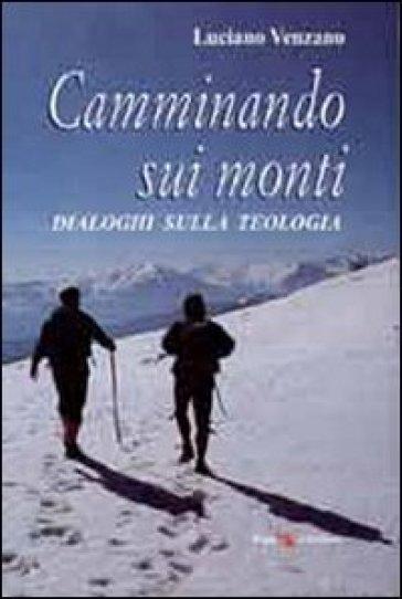 Camminando sui monti. Dialoghi sulla teologia - Luciano Venzano |