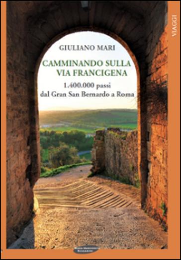 Camminando sulla via Francigena. 1.400.000 passi dal Gran San Bernardo a Roma - Giuliano Mari  