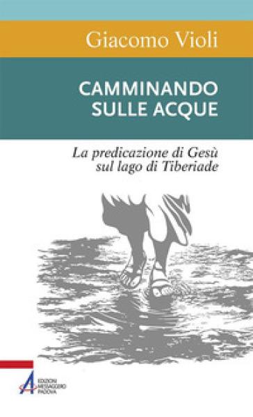 Camminando sulle acque. La predicazione di Gesù sul lago di Tiberiade - Giacomo Violi |