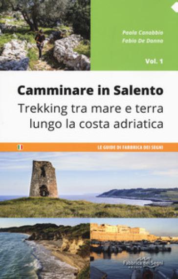 Camminare in Salento . 1: Trekking tra mare e terra lungo la costa adriatica - Paola Canobbio |