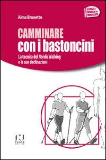 Camminare con i bastoncini. La tecnica del nordic walking e le sue declinazioni - Alma Brunetto |