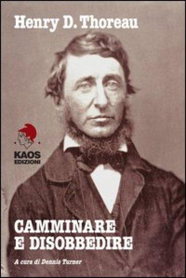 Camminare e disobbedire. Le radici filosofiche dell'ambientalismo e del pacifismo - Henry David Thoreau  