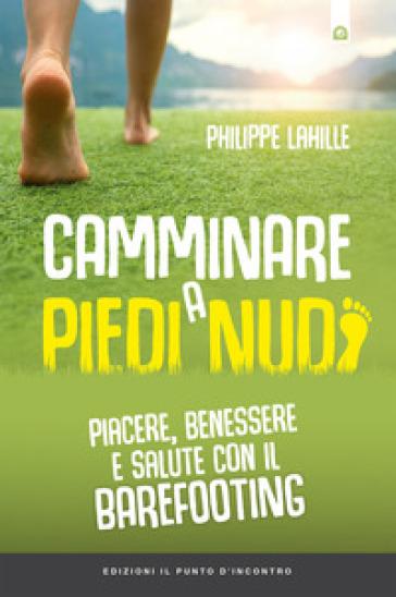 Camminare a piedi nudi. Piacere, benessere e salute con il barefooting - Philippe Lahille |