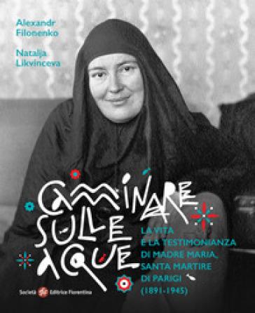 Camminare sulle acque. La vita e la testimonianza di madre Maria, santa martire di Parigi (1891-1945) - A. Filonenko |