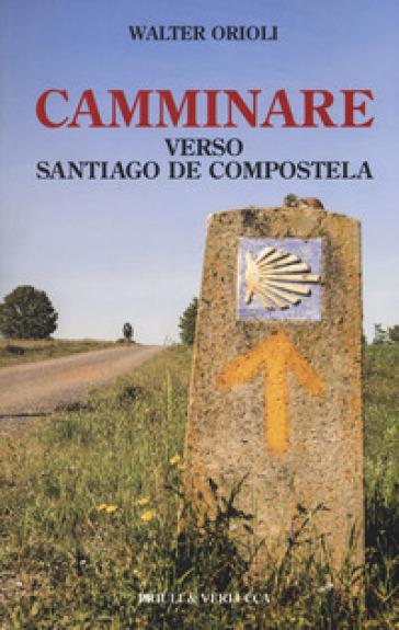 Camminare verso Santiago de Compostela - Walter Orioli |