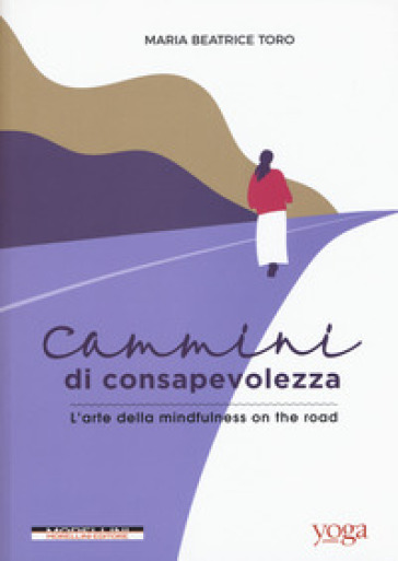 Cammini di consapevolezza. L'arte della mindfulness on the road - Maria Beatrice Toro pdf epub