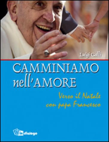 Camminiamo nell'amore. Verso il Natale con papa Francesco - Luigi Galli |
