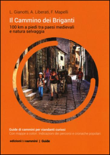 Il Cammino dei Briganti. 100 Km a piedi tra paesi medievali e natura selvaggia - Luca Gianotti |