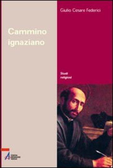 Cammino ignaziano. Gli «Esercizi spirituali» di sant'Ignazio di Loyola - G. Cesare Federici  