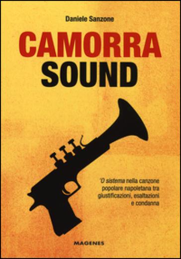 Camorra sound. 'O sistema nella canzone popolare napoletana tra giustificazioni, esaltazioni e condanna - Daniele Sanzone | Thecosgala.com