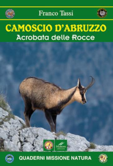 Camoscio d'Abruzzo. Acrobata delle rocce - Franco Tassi |