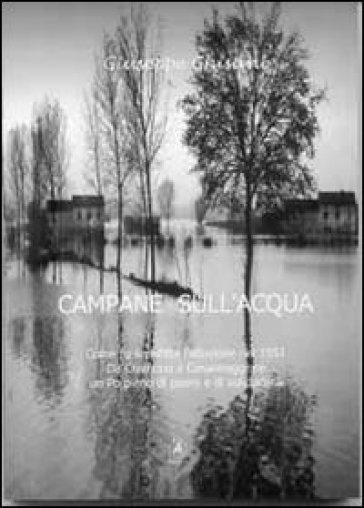 Campane sull'acqua. Come fu sconfitta l'alluvione del 1951. Da Cremona a Casalmaggiore, un Po pieno di paure e di solidarietà - Giuseppe Ghisani |