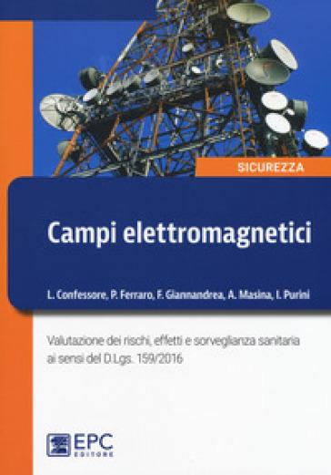 Campi elettromagnetici. Valutazione dei rischi, effetti e sorveglianza sanitaria ai sensi del D. Lgs. 159/2016 - Lucio Confessore | Thecosgala.com