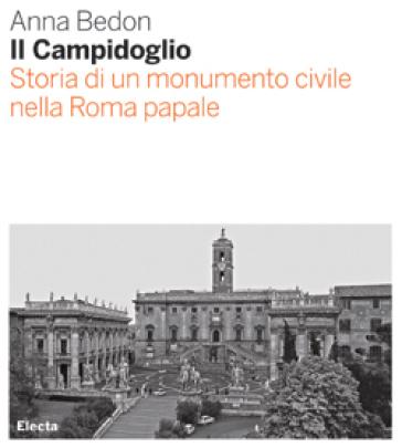Il Campidoglio. Storia di un monumento civile nella Roma papale - Anna Bedon  