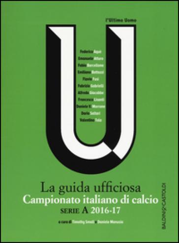 Campionato italiano di calcio. Serie A 2016-2017. La guida ufficiosa - T. Small |