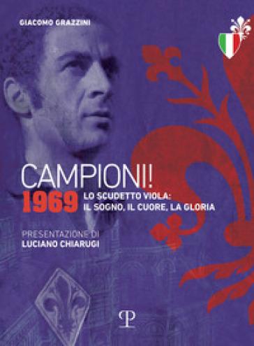 Campioni! 1969. Lo scudetto viola: il sogno, il cuore, la gloria - Giacomo Grazzini  